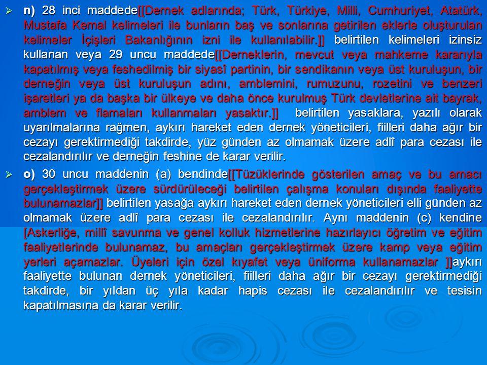 n) 28 inci maddede[[Dernek adlarında; Türk, Türkiye, Milli, Cumhuriyet, Atatürk, Mustafa Kemal kelimeleri ile bunların baş ve sonlarına getirilen eklerle oluşturulan kelimeler İçişleri Bakanlığının izni ile kullanılabilir.]] belirtilen kelimeleri izinsiz kullanan veya 29 uncu maddede[[Derneklerin, mevcut veya mahkeme kararıyla kapatılmış veya feshedilmiş bir siyasî partinin, bir sendikanın veya üst kuruluşun, bir derneğin veya üst kuruluşun adını, amblemini, rumuzunu, rozetini ve benzeri işaretleri ya da başka bir ülkeye ve daha önce kurulmuş Türk devletlerine ait bayrak, amblem ve flamaları kullanmaları yasaktır.]] belirtilen yasaklara, yazılı olarak uyarılmalarına rağmen, aykırı hareket eden dernek yöneticileri, fiilleri daha ağır bir cezayı gerektirmediği takdirde, yüz günden az olmamak üzere adlî para cezası ile cezalandırılır ve derneğin feshine de karar verilir.
